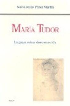 Leer MARIA TUDOR: LA GRAN REINA DESCONOCIDA online gratis pdf 1