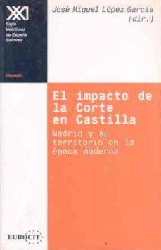 Leer EL IMPACTO DE LA CORTE EN CASTILLA: MADRID Y SU TERRITORIO EN LA EPOCA MODERNA online gratis pdf 1