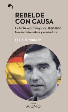 Leer REBELDE CON CAUSA: LA LUCHA ANTIFRANQUISTA, 1950-1968. UNA MIRADA CRITICA Y ACUSADORA online gratis pdf 1