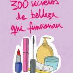 leer 300 SECRETOS DE BELLEZA QUE FUNCIONAN: LAS MEJORES IDEAS