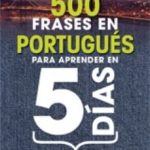 leer 500 FRASES EN PORTUGUES PARA APRENDER EN 5 DIAS Y VIAJAR EL FIN D E SEMANA gratis online
