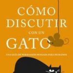 leer COMO DISCUTIR CON UN GATO: UNA GUIA DE PERSUASION PENSADA PARA HUMANOS gratis online