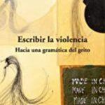 leer ESCRIBIR LA VIOLENCIA: HACIA UNA GRAMATICA DEL GRITO gratis online