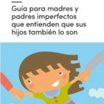 leer GUIA PARA MADRES Y PADRES IMPERFECTOS QUE ENTIENDEN QUE SUS HIJOS TAMBIEN LO SON gratis online