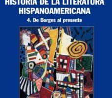 leer HISTORIA DE LA LITERATURA HISPANOAMERICANA 4: DE BORGES AL PRESEN TE gratis online