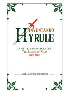"""leer INVENTANDO HYRULE: LA HISTORIA DETRAS DE LA SAGA """"THE LEGEND OF ZELDA""""  2ª ED. gratis online"""