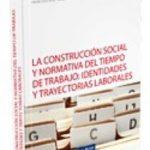 leer LA CONSTRUCCION SOCIAL Y NORMATIVA DEL TIEMPO DE TRABAJO: IDENTID ADES Y TRAYECTORIAS LABORALES gratis online