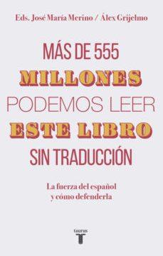 leer MAS DE 555 MILLONES PODEMOS LEER ESTE LIBRO SIN TRADUCCION: LA FUERZA DEL ESPAÑOL Y COMO DEFENDERLA gratis online