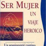 leer SER MUJER: UN VIAJE HEROICO. UN APASIONANTE CAMINO HACIA LA TOTAL IDAD gratis online