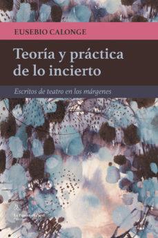 leer TEORIA Y PRACTICA DE LO INCIERTO: ESCRITOS DE TEATRO EN LOS MARGENES gratis online