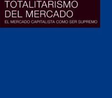 leer TOTALITARISMO DEL MERCADO: EL MERCADO CAPITALISTA COMO SER SUPREMO gratis online
