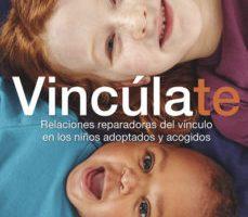 leer VINCULATE. RELACIONES REPARADORAS DEL VINCULO EN LOS NIÑOS ADOPTADOS Y ACOGIDOS gratis online